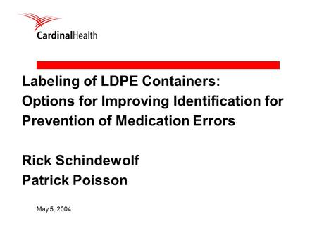 Labeling of LDPE Containers: Options for Improving Identification for Prevention of Medication Errors Rick Schindewolf Patrick Poisson May 5, 2004.
