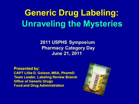 Generic Drug Labeling: Generic Drug Labeling: 2011 USPHS Symposium 2011 USPHS Symposium Pharmacy Category Day Pharmacy Category Day June 21, 2011 June.