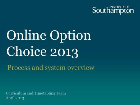 Online Option Choice 2013 Process and system overview Curriculum and Timetabling Team April 2013.