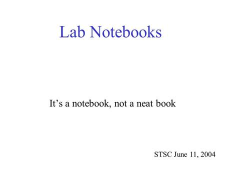 Lab Notebooks STSC June 11, 2004 It's a notebook, not a neat book.