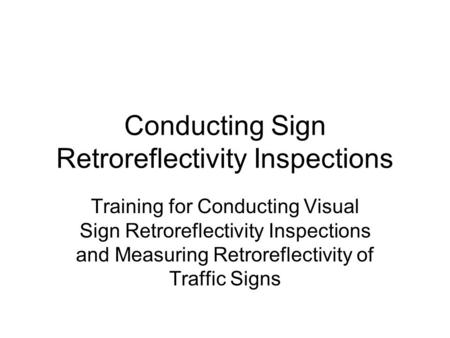 Conducting Sign Retroreflectivity Inspections Training for Conducting Visual Sign Retroreflectivity Inspections and Measuring Retroreflectivity of Traffic.
