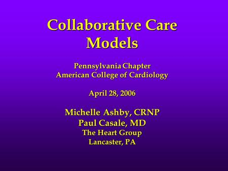 Collaborative Care Models Pennsylvania Chapter American College of Cardiology April 28, 2006 Michelle Ashby, CRNP Paul Casale, MD The Heart Group Lancaster,
