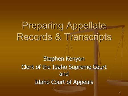 1 Preparing Appellate Records & Transcripts Stephen Kenyon Clerk of the Idaho Supreme Court and Idaho Court of Appeals.