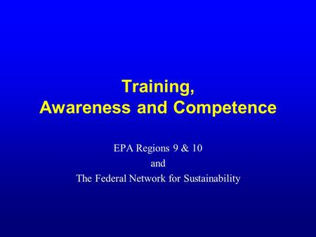 Training, Awareness and Competence EPA Regions 9 & 10 and The Federal Network for Sustainability.