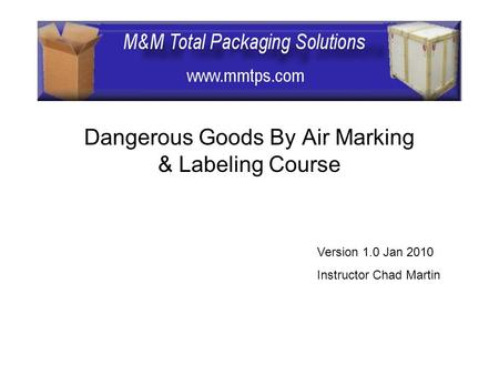 Dangerous Goods By Air Marking & Labeling Course Version 1.0 Jan 2010 Instructor Chad Martin.