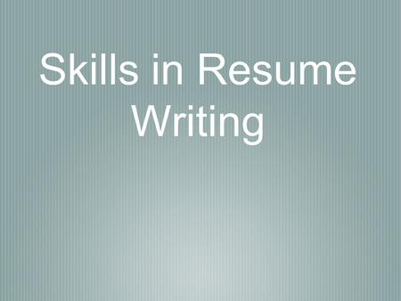 Skills in Resume Writing. What is a resume for? A resume is a summary of your education, experience, and skills. Its main purpose is to convince a potential.
