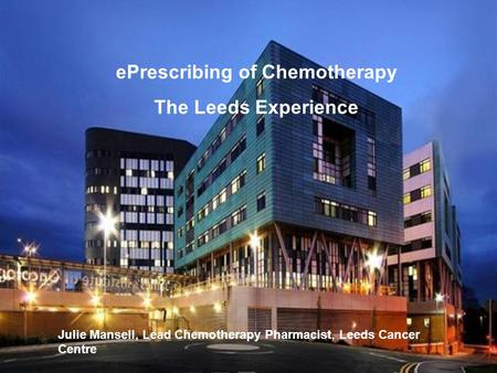 EPrescribing of Chemotherapy The Leeds Experience Julie Mansell, Lead Chemotherapy Pharmacist, Leeds Cancer Centre.