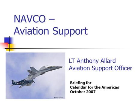 NAVCO – Aviation Support Briefing for Calendar for the Americas October 2007 LT Anthony Allard Aviation Support Officer.