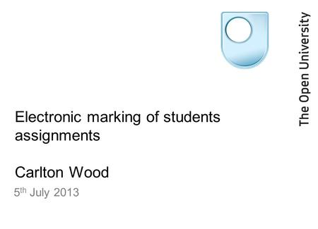 Electronic marking of students assignments Carlton Wood 5 th July 2013.