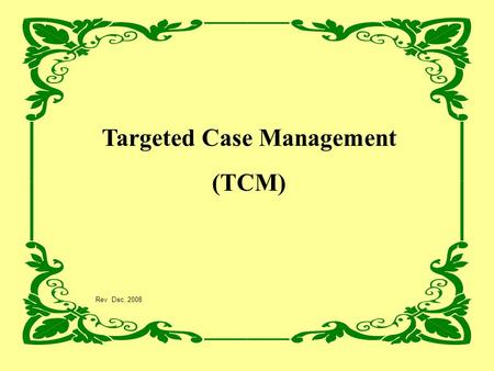 Targeted Case Management (TCM) Rev Dec. 2008. AGENDA Introductions: DMHAS Staff Why Now? Definition of TCM Coding and Documentation Monitoring Activities.