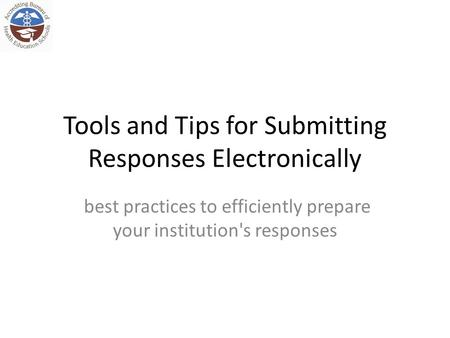 Tools and Tips for Submitting Responses Electronically best practices to efficiently prepare your institution's responses.