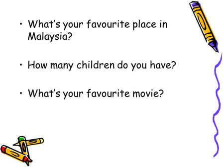 What's your favourite place in Malaysia? How many children do you have? What's your favourite movie?