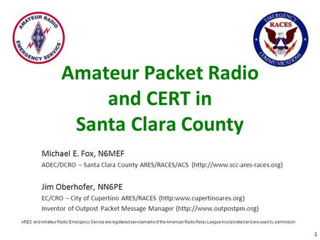 Amateur Packet Radio and CERT in Santa Clara County Michael E. Fox, N6MEF ADEC/DCRO – Santa Clara County ARES/RACES/ACS (http://www.scc-ares-races.org)