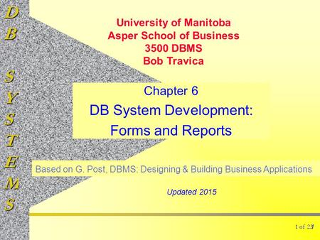 DBSYSTEMS 1 of 23 Chapter 6 DB System Development: Forms and Reports 1 Based on G. Post, DBMS: Designing & Building Business Applications University of.