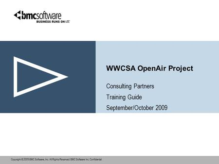 Copyright © 2009 BMC Software, Inc. All Rights Reserved. BMC Software Inc. Confidential., WWCSA OpenAir Project Consulting Partners Training Guide September/October.