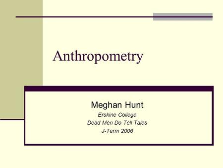 Anthropometry Meghan Hunt Erskine College Dead Men Do Tell Tales J-Term 2006.
