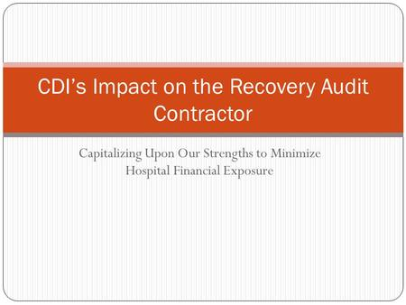 Capitalizing Upon Our Strengths to Minimize Hospital Financial Exposure CDI's Impact on the Recovery Audit Contractor.