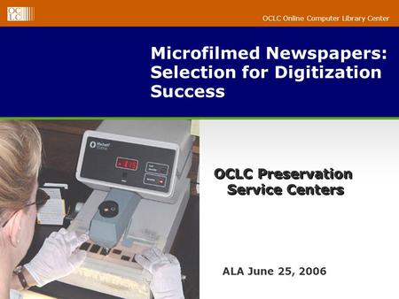 OCLC Online Computer Library Center Microfilmed Newspapers: Selection for Digitization Success ALA June 25, 2006 OCLC Preservation Service Centers.