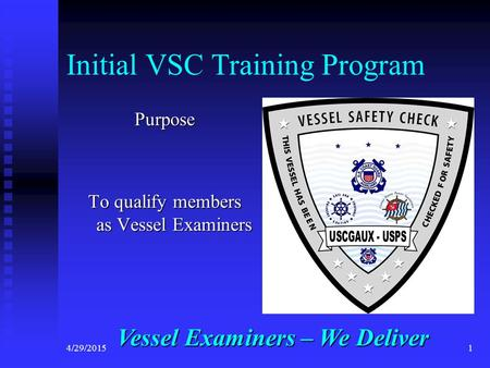 4/29/20151 Initial VSC Training Program Purpose To qualify members as Vessel Examiners Vessel Examiners – We Deliver.