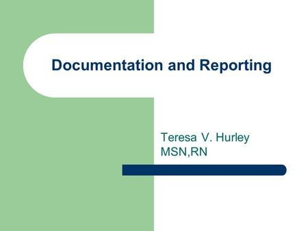 Documentation and Reporting Teresa V. Hurley MSN,RN.