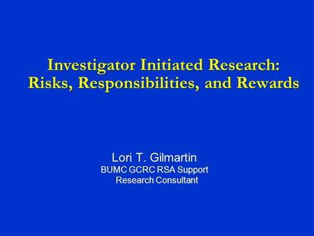 Investigator Initiated Research: Risks, Responsibilities, and Rewards Lori T. Gilmartin BUMC GCRC RSA Support Research Consultant.