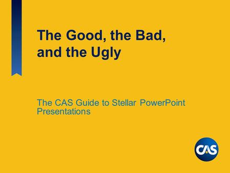 The Good, the Bad, and the Ugly The CAS Guide to Stellar PowerPoint Presentations.