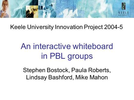 An interactive whiteboard in PBL groups Stephen Bostock, Paula Roberts, Lindsay Bashford, Mike Mahon Keele University Innovation Project 2004-5.