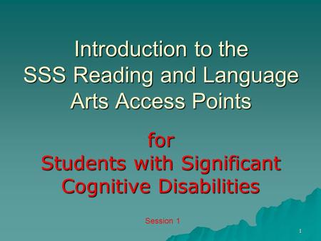 1 Introduction to the SSS Reading and Language Arts Access Points for Students with Significant Cognitive Disabilities Session 1.
