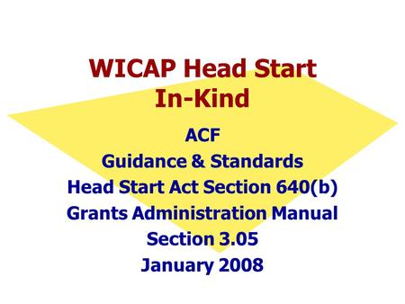 WICAP Head Start In-Kind ACF Guidance & Standards Head Start Act Section 640(b) Grants Administration Manual Section 3.05 January 2008.