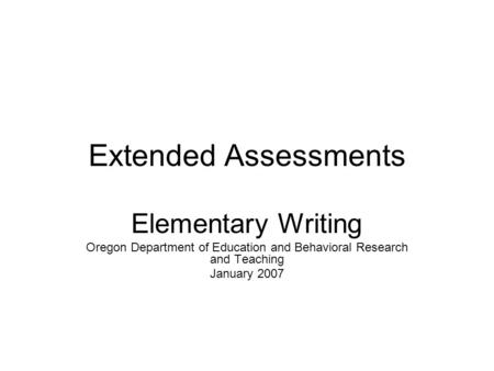 Extended Assessments Elementary Writing Oregon Department of Education and Behavioral Research and Teaching January 2007.