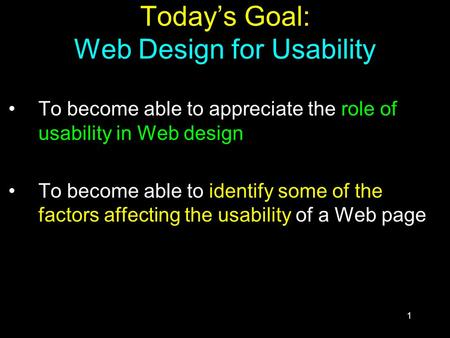 1 Today's Goal: Web Design for Usability To become able to appreciate the role of usability in Web design To become able to identify some of the factors.