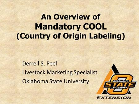 An Overview of Mandatory COOL (Country of Origin Labeling) Derrell S. Peel Livestock Marketing Specialist Oklahoma State University.