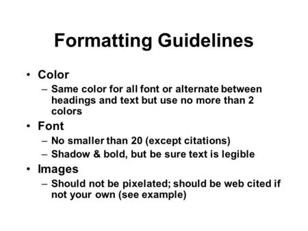Formatting Guidelines Color –Same color for all font or alternate between headings and text but use no more than 2 colors Font –No smaller than 20 (except.