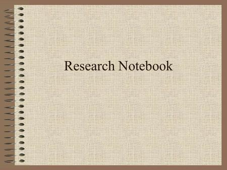 Research Notebook. I. Purpose and Importance A complete record of research ideas, activities, and findings. A contemporaneous record, i.e. recorded at.