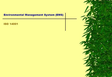 Environmental Management System (EMS) ISO 14001. Environmental Management System (EMS) Part of an organization's management system used to develop and.