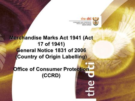Merchandise Marks Act 1941 (Act 17 of 1941) General Notice 1831 of 2006 (Country of Origin Labelling) Office of Consumer Protection (CCRD)