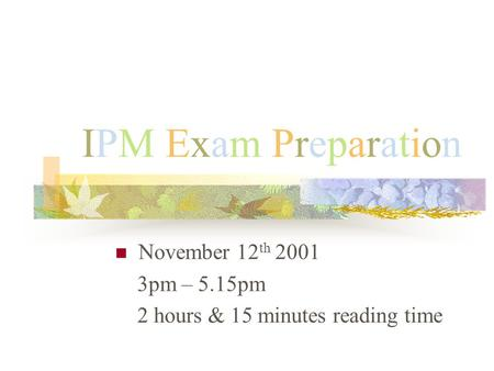 IPM Exam PreparationIPM Exam Preparation November 12 th 2001 3pm – 5.15pm 2 hours & 15 minutes reading time.