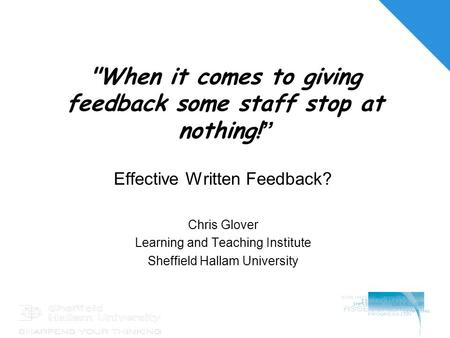 "When it comes to giving feedback some staff stop at nothing! "" Effective Written Feedback? Chris Glover Learning and Teaching Institute Sheffield Hallam."