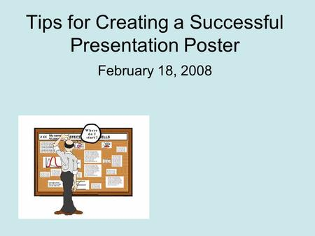 Tips for Creating a Successful Presentation Poster February 18, 2008.