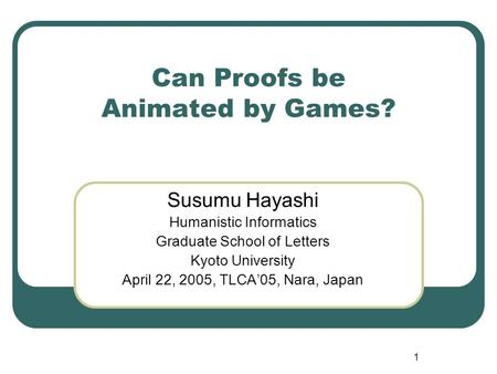 1 Can Proofs be Animated by Games? Susumu Hayashi Humanistic Informatics Graduate School of Letters Kyoto University April 22, 2005, TLCA'05, Nara, Japan.