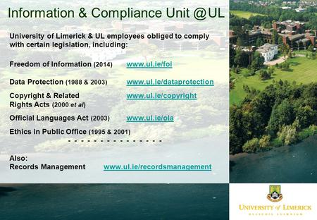 Information & Compliance UL University of Limerick & UL employees obliged to comply with certain legislation, including: Freedom of Information.