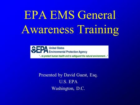 EPA EMS General Awareness Training Presented by David Guest, Esq. U.S. EPA Washington, D.C.