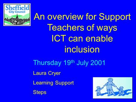 An overview for Support Teachers of ways ICT can enable inclusion Thursday 19 th July 2001 Laura Cryer Learning Support Steps.