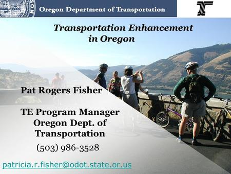 Transportation Enhancement in Oregon Pat Rogers Fisher TE Program Manager Oregon Dept. of Transportation (503) 986-3528