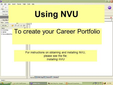 Using NVU To create your Career Portfolio For instructions on obtaining and installing NVU, please see the file: Installing NVU.