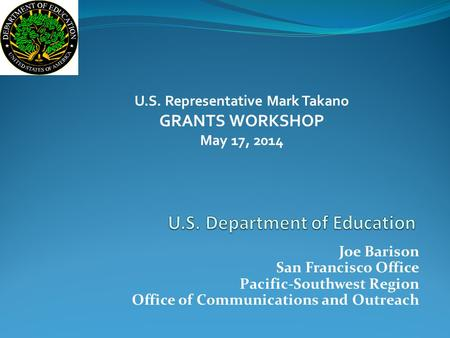 Joe Barison San Francisco Office Pacific-Southwest Region Office of Communications and Outreach U.S. Representative Mark Takano GRANTS WORKSHOP May 17,
