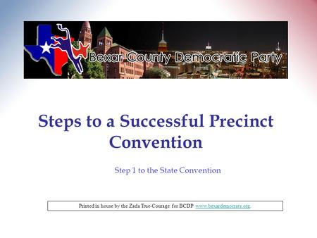 Steps to a Successful Precinct Convention Printed in house by the Zada True-Courage for BCDP www.bexardemocrats.org.www.bexardemocrats.org Step 1 to the.
