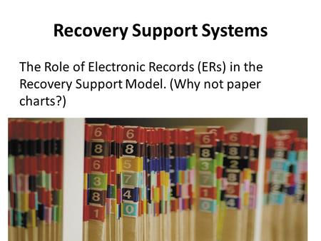 Recovery Support Systems The Role of Electronic Records (ERs) in the Recovery Support Model. (Why not paper charts?)