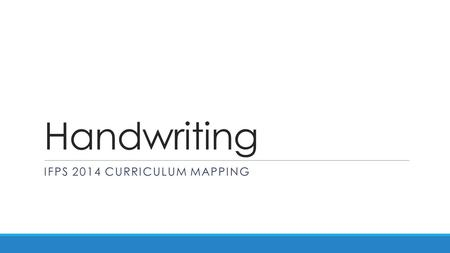 Handwriting IFPS 2014 CURRICULUM MAPPING. Handwriting Curriculum Map ACv6 ReceptionYear 1Year 2Year 3Year 4Year 5Year 6Year 7 Produce some lower case.