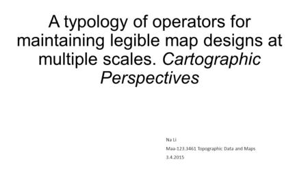 A typology of operators for maintaining legible map designs at multiple scales. Cartographic Perspectives Na Li Maa-123.3461 Topographic Data and Maps.